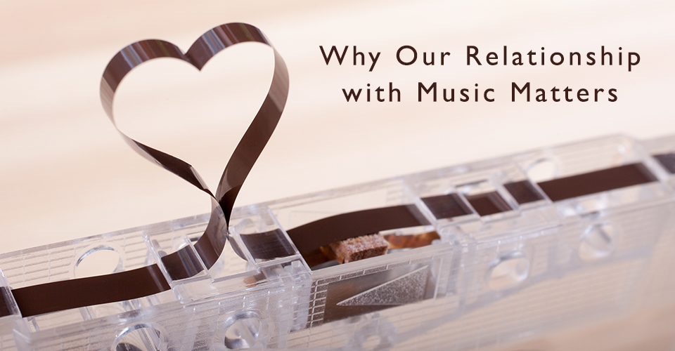 Why Our Relationship to Music Matters