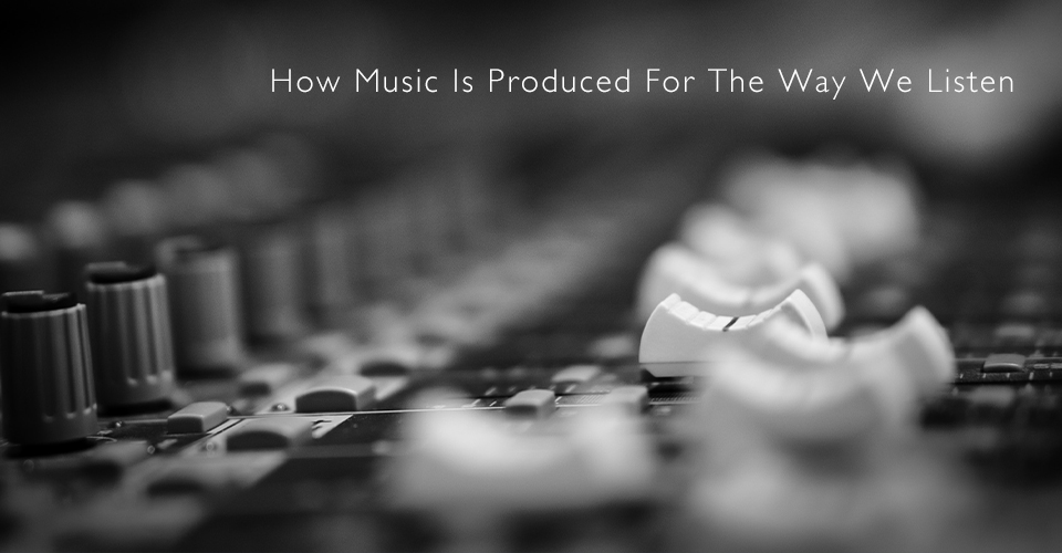 The History Of How Music Is Written and Produced For the Way We Listen