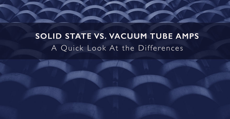 Solid State vs. Vacuum Tube Amps - A Quick Look At the Differences
